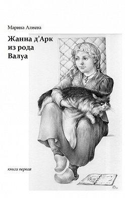 Марина Алиева - Жанна д'Арк из рода Валуа. Книга первая