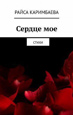 Райса Каримбаева - Сердцемое. Стихи
