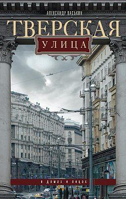 Александр Васькин - Тверская улица в домах и лицах