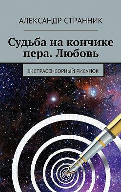 Александр Странник - Судьба накончике пера. Любовь. Экстрасенсорный рисунок