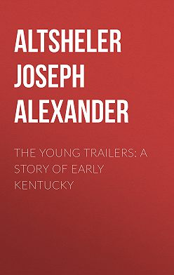 Joseph Altsheler - The Young Trailers: A Story of Early Kentucky