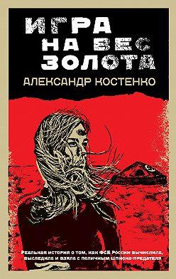 Александр Костенко - Игра на вес золота