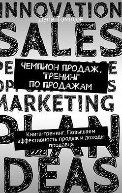 Дэйв Томпсон - Чемпион продаж. Тренинг попродажам. Книга-тренинг. Повышаем эффективность продаж идоходы продавца