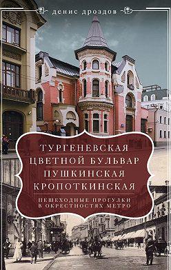 Денис Дроздов - «Тургеневская», «Цветной бульвар», «Пушкинская», «Кропоткинская». Пешеходные прогулки в окрестностях метро