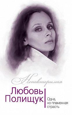 Юлия Андреева - Любовь Полищук. Одна, но пламенная, страсть
