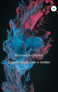 Виталий Кириллов - Давай поговорим о любви. Сборник рассказов