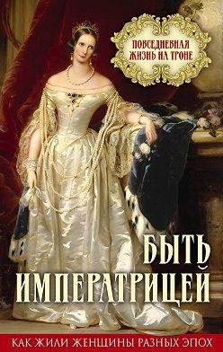 Неустановленный автор - Быть императрицей. Повседневная жизнь на троне