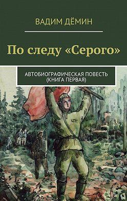 Вадим Дёмин - По следу «Серого». Автобиографическая повесть (книгапервая)