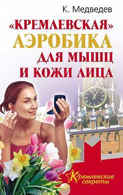 Константин Медведев - «Кремлевская» аэробика для мышц и кожи лица