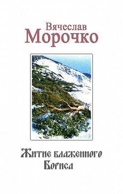 Вячеслав Морочко - Житие Блаженного Бориса