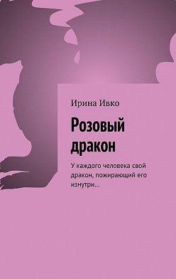 Ирина Ивко - Розовый дракон. Укаждого человека свой дракон, пожирающий его изнутри…