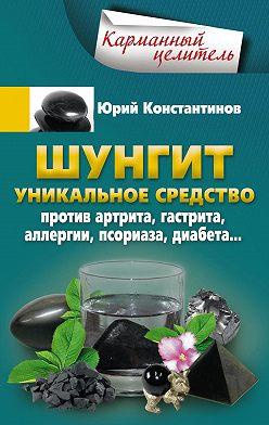 Юрий Константинов - Шунгит. Уникальное средство против артрита, гастрита, аллергии, псориаза, диабета…