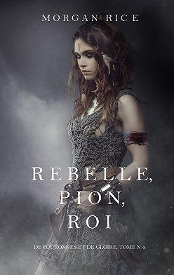 Морган Райс - Rebelle, Pion, Roi