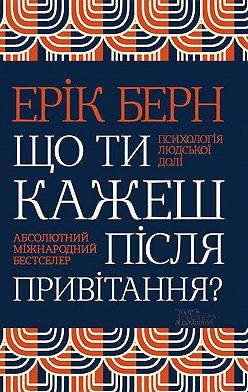 Ерік Берн - Що ти кажеш після привітання? Психологія людської долі