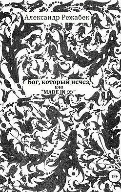 Александр Режабек - Бог, который исчез, или Made in ∞