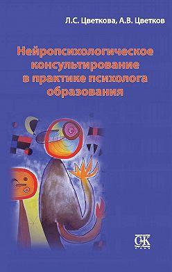 Любовь Цветкова - Нейропсихологическое консультирование в практике психолога образования