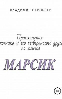 Владимир Неробеев - Приключения охотника и его четвероногого друга по кличке МАРСИК