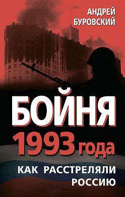 Андрей Буровский - Бойня 1993 года. Как расстреляли Россию