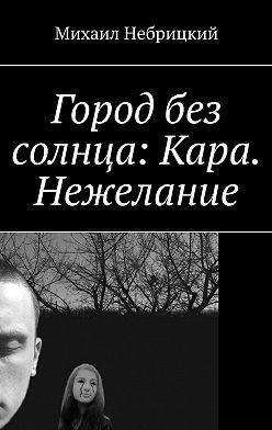 Михаил Небрицкий - Город без солнца: Кара. Нежелание