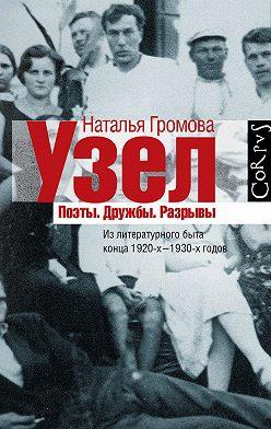 Наталья Громова - Узел. Поэты. Дружбы. Разрывы. Из литературного быта конца 20-х–30-х годов
