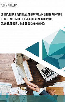 Алла Матвеева - Социальная адаптация молодых специалистов в системе общего образования в период становления цифровой экономики