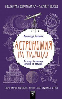 Александр Никонов - Астрономия на пальцах. Для детей и родителей, которые хотят объяснять детям