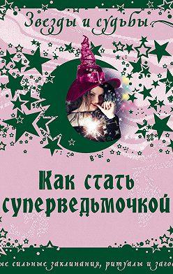 Галина Назарова - Как стать суперведьмочкой. Самые сильные заклинания, ритуалы и заговоры