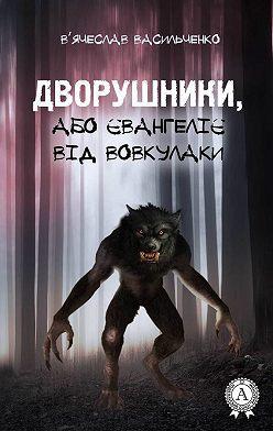 В'ячеслав Васильченко - Дворушники, або Євангеліє від Вовкулаки