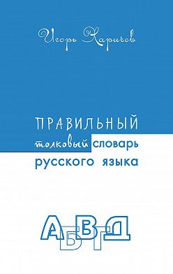 Игорь Харичев - Правильный толковый словарь русского языка