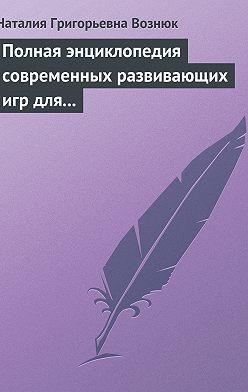 Наталия Вознюк - Полная энциклопедия современных развивающих игр для детей. От рождения до 12 лет