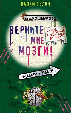 Вадим Селин - Верните мне мозги!