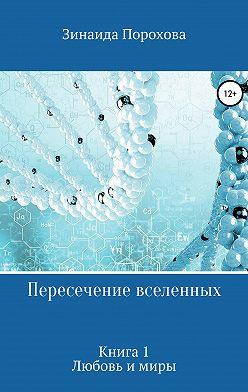 Зинаида Порохова - Пересечение вселенных. Книга 1. Любовь и миры
