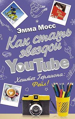 Эмма Мосс - Как стать звездой YouTube. Хештег Гермиона: Фейл!