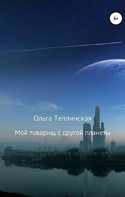 Ольга Теплинская - Мой товарищ с другой планеты