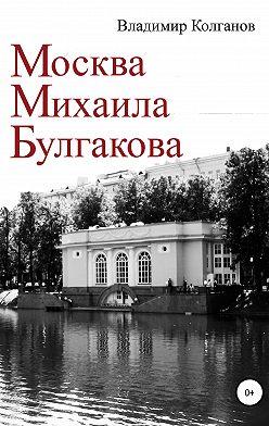 Владимир Колганов - Москва Михаила Булгакова