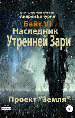 Андрей Вичурин - Байт VI. Наследник Утренней Зари. Проект «Земля»