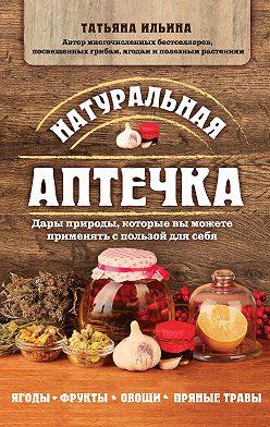 Татьяна Ильина - Натуральная аптечка. Дары природы, которые вы можете применять с пользой для себя