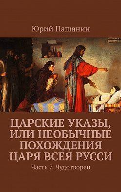 Юрий Пашанин - Царские указы, или Необычные похождения Царя всея Русси. Часть 7. Чудотворец