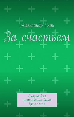 Александр Енин - За счастьем. Сказка для начинающих быть взрослыми