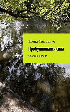 Елена Гвозденко - Пробудившаясясила. Сборник новелл
