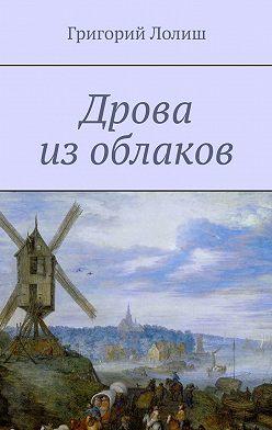 Григорий Лолиш - Дрова из облаков. Или невероятное путешествие Хью Бредни