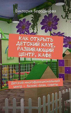 Виктория Бородинова - Как открыть детский клуб, развивающий центр, кафе. Детский многофункциональный центр– бизнес-план, советы