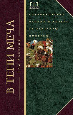 Том Холланд - В тени меча. Возникновение ислама и борьба за Арабскую империю