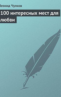 Леонид Чулков - 100 интересных мест для любви