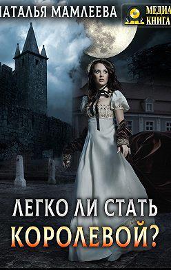 Наталья Мамлеева - Легко ли стать королевой?