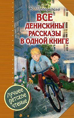 Виктор Драгунский - Все Денискины рассказы в одной книге