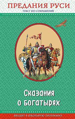 Народное творчество (Фольклор) - Сказания о богатырях. Предания Руси