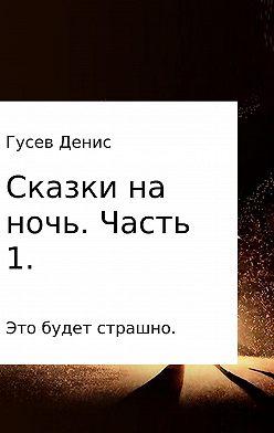 Денис Гусев - Сказки на ночь. Сборник. Часть 1