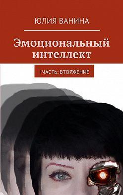 Юлия Ванина - Эмоциональный интеллект. I часть: Вторжение