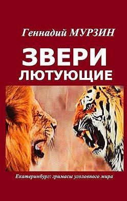 Геннадий Мурзин - Звери лютующие. Екатеринбург: гримасы уголовного мира